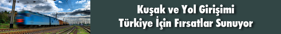 Kuşak ve Yol Girişimi Türkiye İçin Fırsatlar Sunuyor
