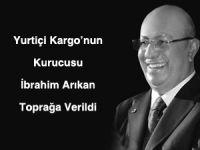 Yurtiçi Kargo'nun Kurucusu İbrahim Arıkan Toprağa Verildi